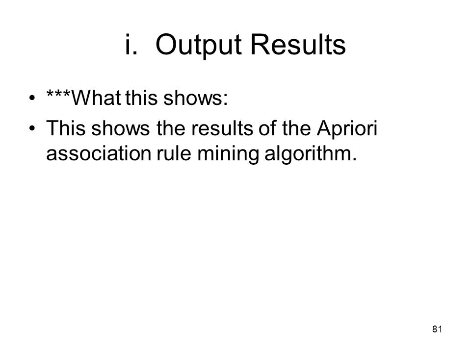 i. Output Results ***What this shows: This shows the results of the Apriori association rule mining algorithm. 81