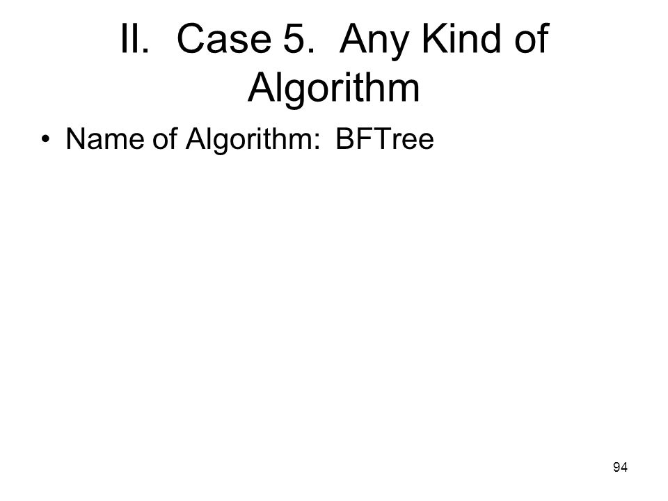 II. Case 5. Any Kind of Algorithm Name of Algorithm: BFTree 94