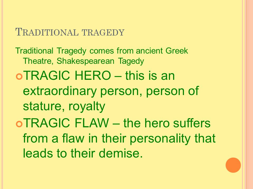 T RADITIONAL TRAGEDY Traditional Tragedy comes from ancient Greek Theatre, Shakespearean Tagedy TRAGIC HERO – this is an extraordinary person, person of stature, royalty TRAGIC FLAW – the hero suffers from a flaw in their personality that leads to their demise.