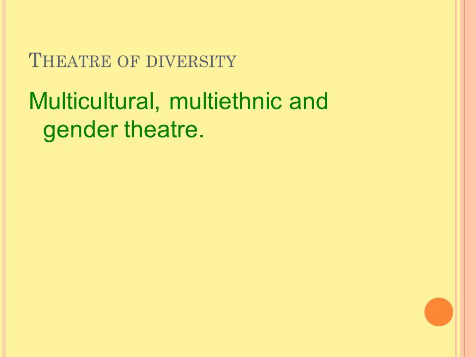 T HEATRE OF DIVERSITY Multicultural, multiethnic and gender theatre.