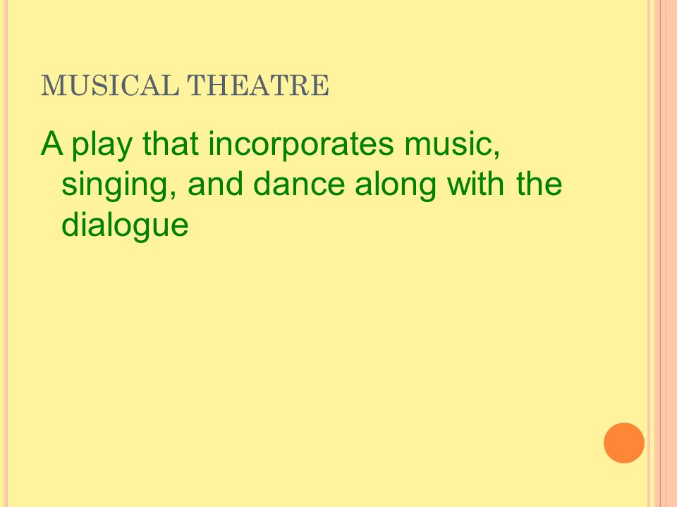 MUSICAL THEATRE A play that incorporates music, singing, and dance along with the dialogue