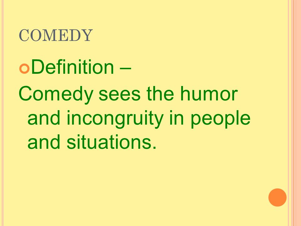 COMEDY Definition – Comedy sees the humor and incongruity in people and situations.