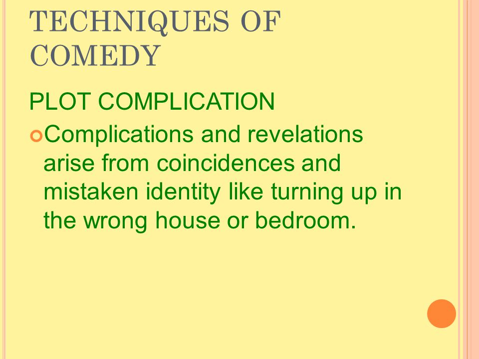 TECHNIQUES OF COMEDY PLOT COMPLICATION Complications and revelations arise from coincidences and mistaken identity like turning up in the wrong house or bedroom.