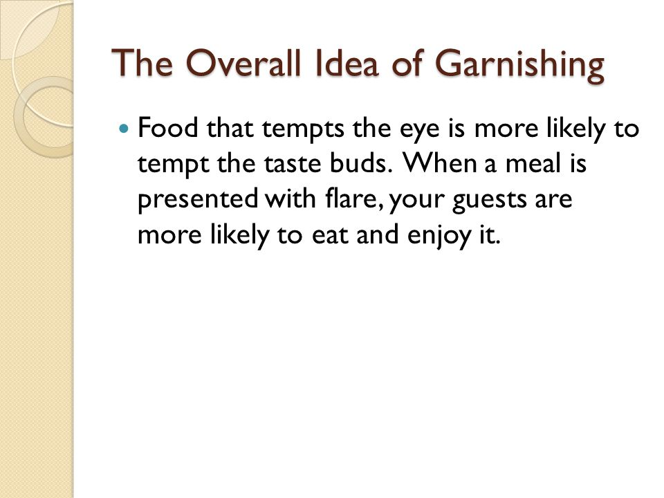 The Overall Idea of Garnishing Food that tempts the eye is more likely to tempt the taste buds.