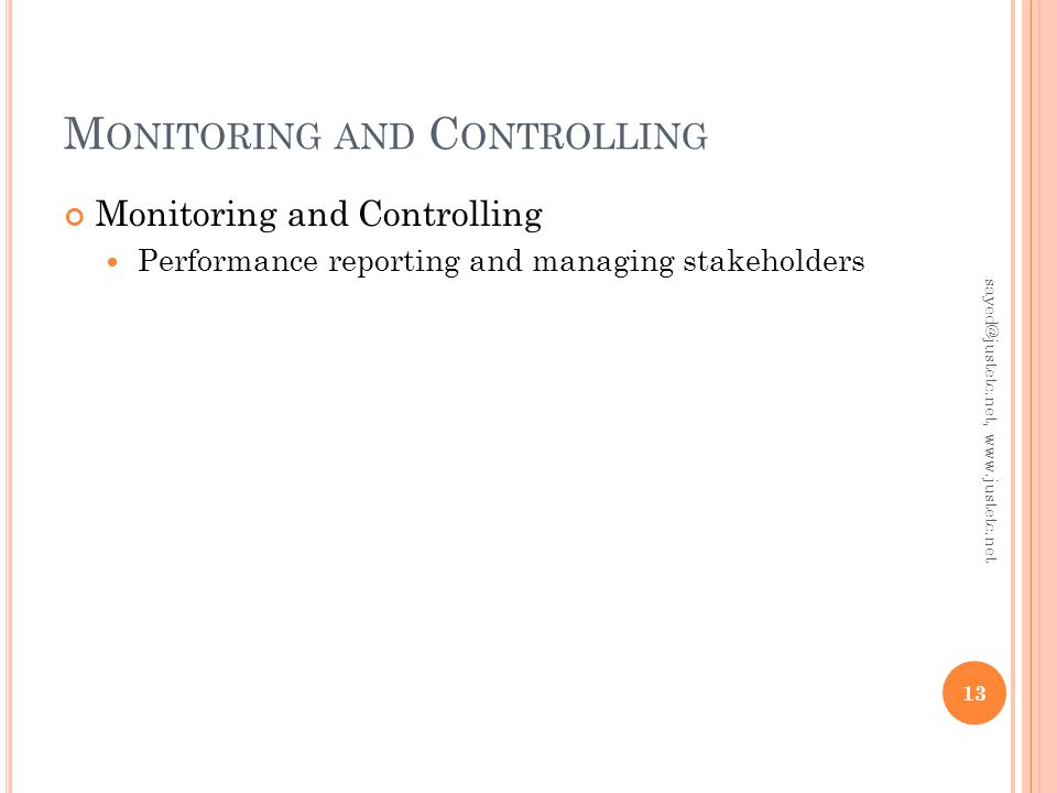 M ONITORING AND C ONTROLLING Monitoring and Controlling Performance reporting and managing stakeholders 13 sayed@justetc.net, www.justetc.net