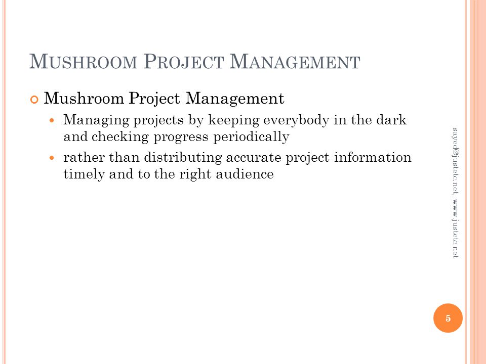 M USHROOM P ROJECT M ANAGEMENT Mushroom Project Management Managing projects by keeping everybody in the dark and checking progress periodically rather than distributing accurate project information timely and to the right audience 5 sayed@justetc.net, www.justetc.net