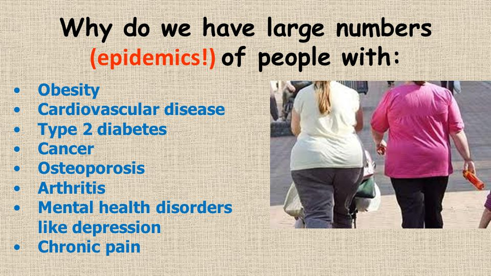 Why do we have large numbers (epidemics!) of people with: Obesity Cardiovascular disease Type 2 diabetes Cancer Osteoporosis Arthritis Mental health disorders like depression Chronic pain