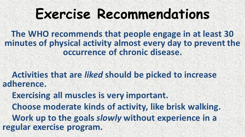 Exercise Recommendations The WHO recommends that people engage in at least 30 minutes of physical activity almost every day to prevent the occurrence of chronic disease.