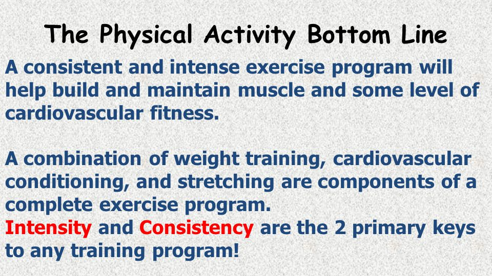 The Physical Activity Bottom Line A consistent and intense exercise program will help build and maintain muscle and some level of cardiovascular fitness.