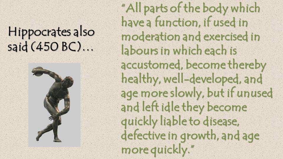 All parts of the body which have a function, if used in moderation and exercised in labours in which each is accustomed, become thereby healthy, well-developed, and age more slowly, but if unused and left idle they become quickly liable to disease, defective in growth, and age more quickly. Hippocrates also said (450 BC)…