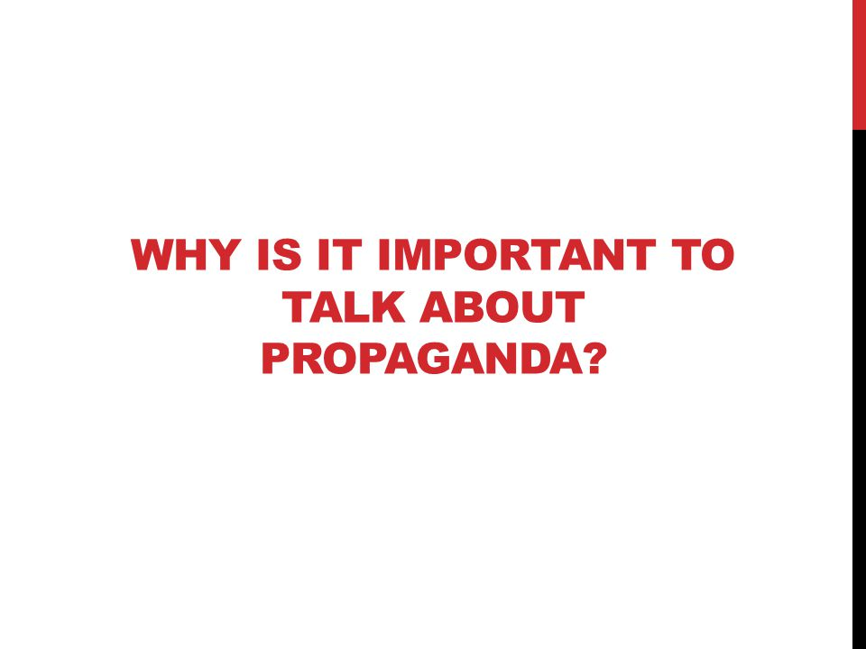 WHY IS IT IMPORTANT TO TALK ABOUT PROPAGANDA?