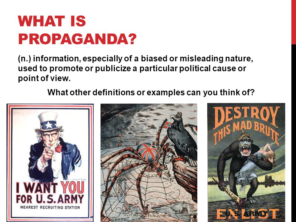 WHAT IS PROPAGANDA? (n.) information, especially of a biased or misleading nature, used to promote or publicize a particular political cause or point