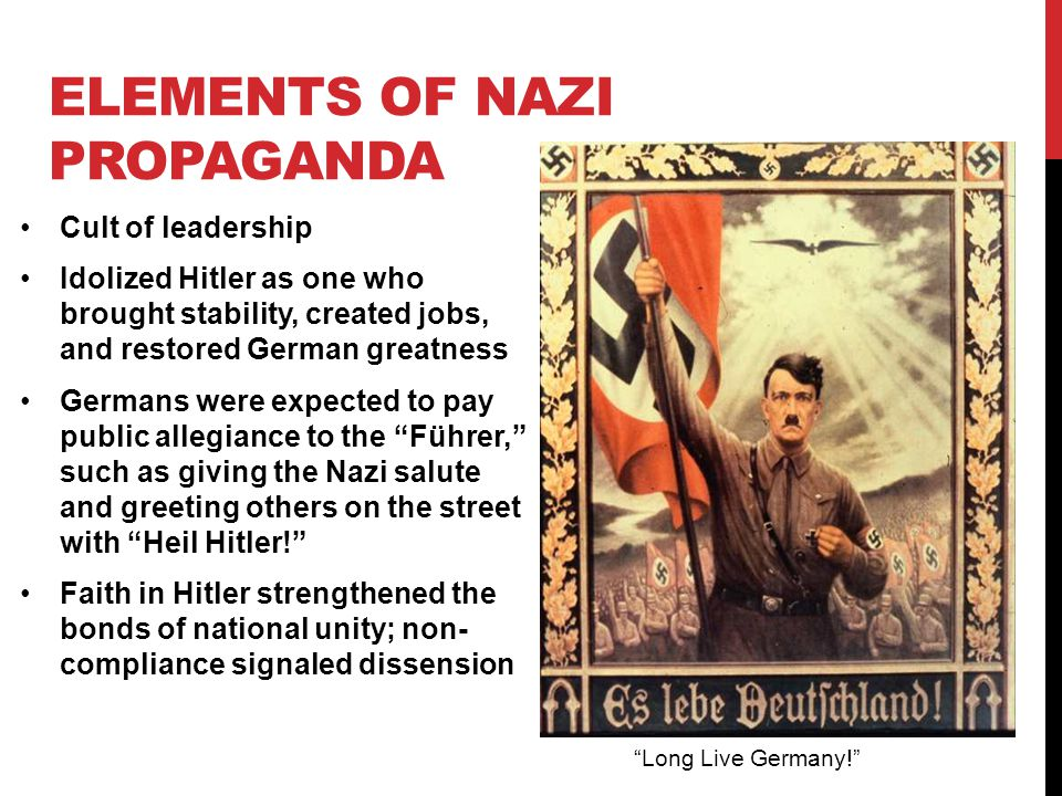 ELEMENTS OF NAZI PROPAGANDA Cult of leadership Idolized Hitler as one who brought stability, created jobs, and restored German greatness Germans were