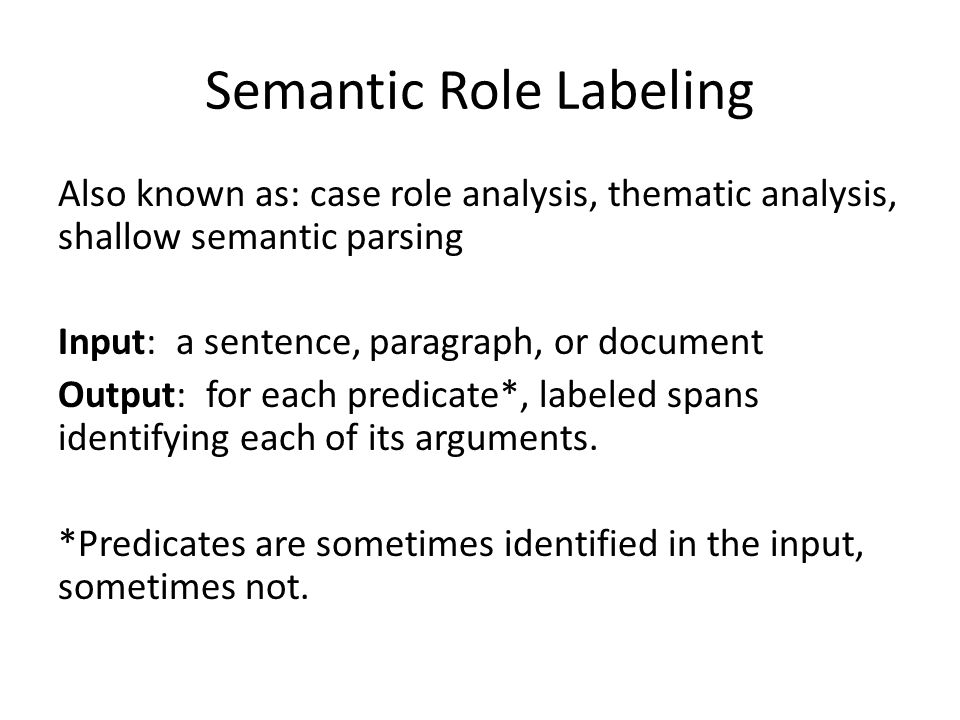 Semantic Role Labeling Also known as: case role analysis, thematic analysis, shallow semantic parsing Input: a sentence, paragraph, or document Output: for each predicate*, labeled spans identifying each of its arguments.