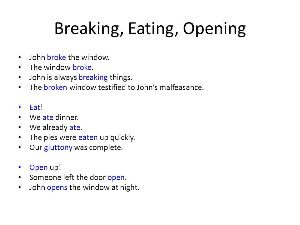 Breaking, Eating, Opening John broke the window. The window broke. John is always breaking things. The broken window testified to John's malfeasance.