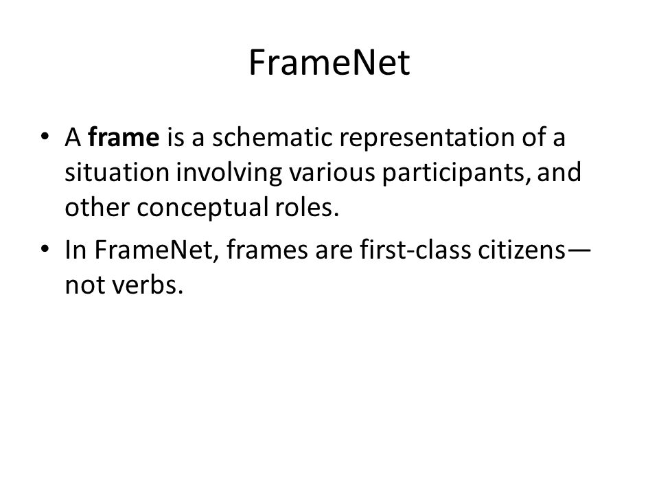 FrameNet A frame is a schematic representation of a situation involving various participants, and other conceptual roles. In FrameNet, frames are firs