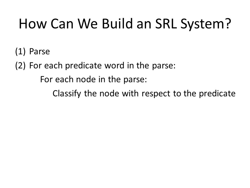 How Can We Build an SRL System? (1)Parse (2)For each predicate word in the parse: For each node in the parse: Classify the node with respect to the pr