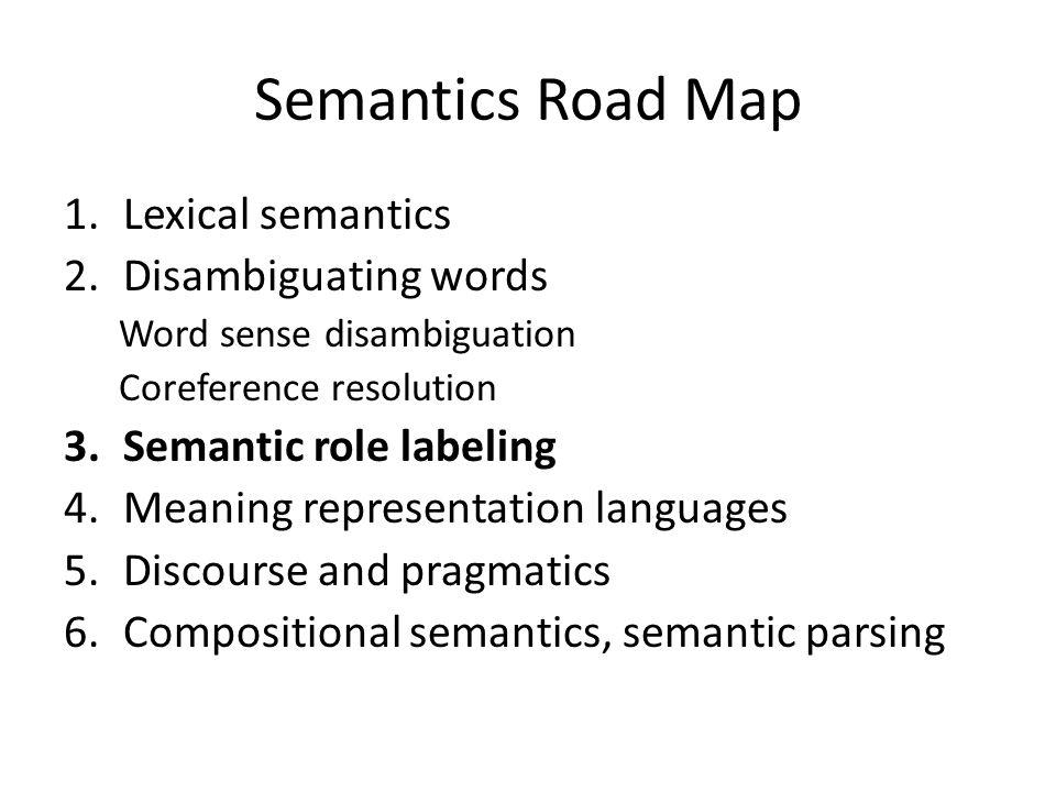 Semantics Road Map 1.Lexical semantics 2.Disambiguating words Word sense disambiguation Coreference resolution 3.Semantic role labeling 4.Meaning repr