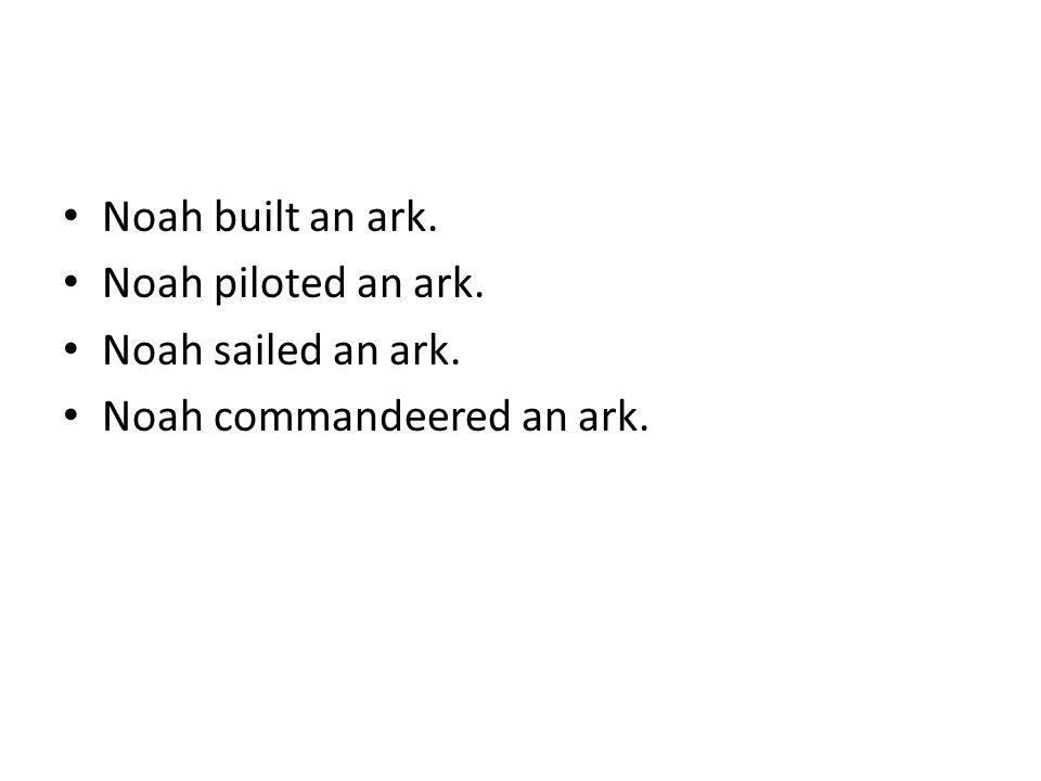 Noah built an ark. Noah piloted an ark. Noah sailed an ark. Noah commandeered an ark.