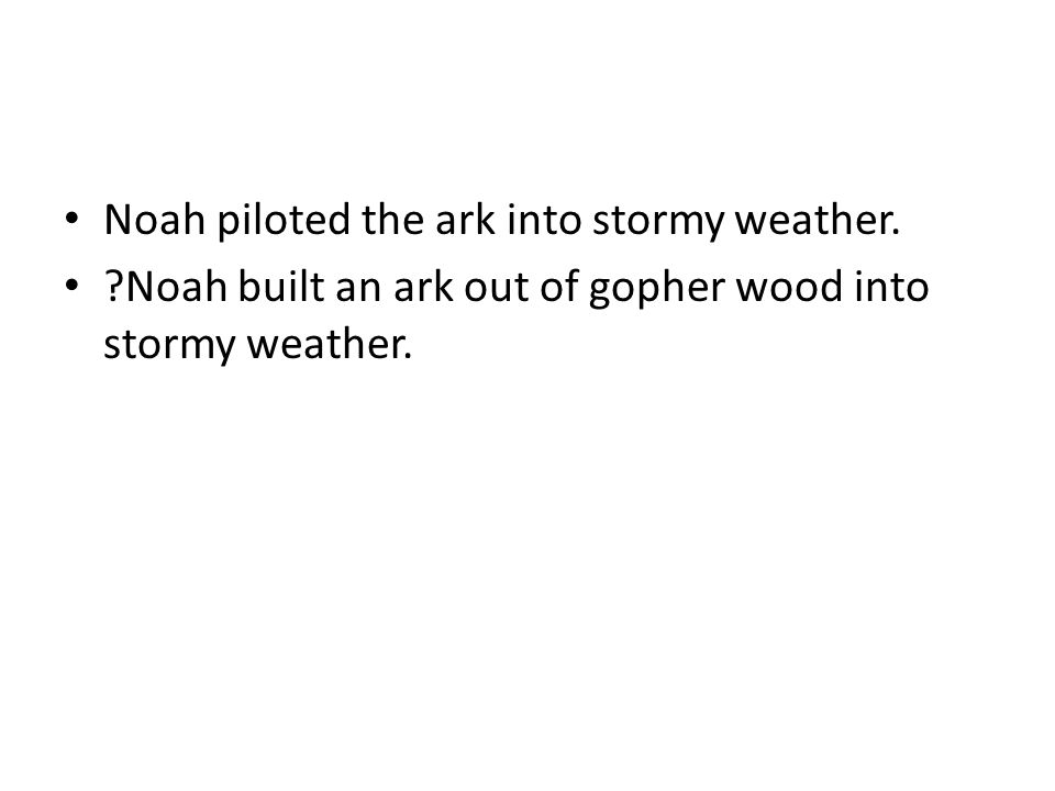 Noah piloted the ark into stormy weather. ?Noah built an ark out of gopher wood into stormy weather.