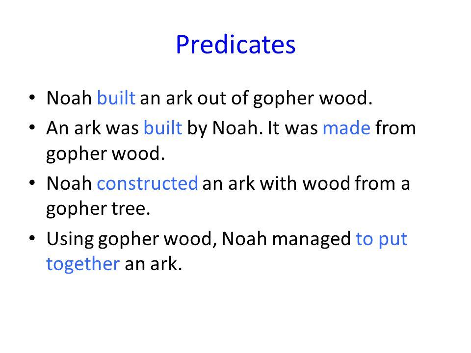 Predicates Noah built an ark out of gopher wood. An ark was built by Noah.
