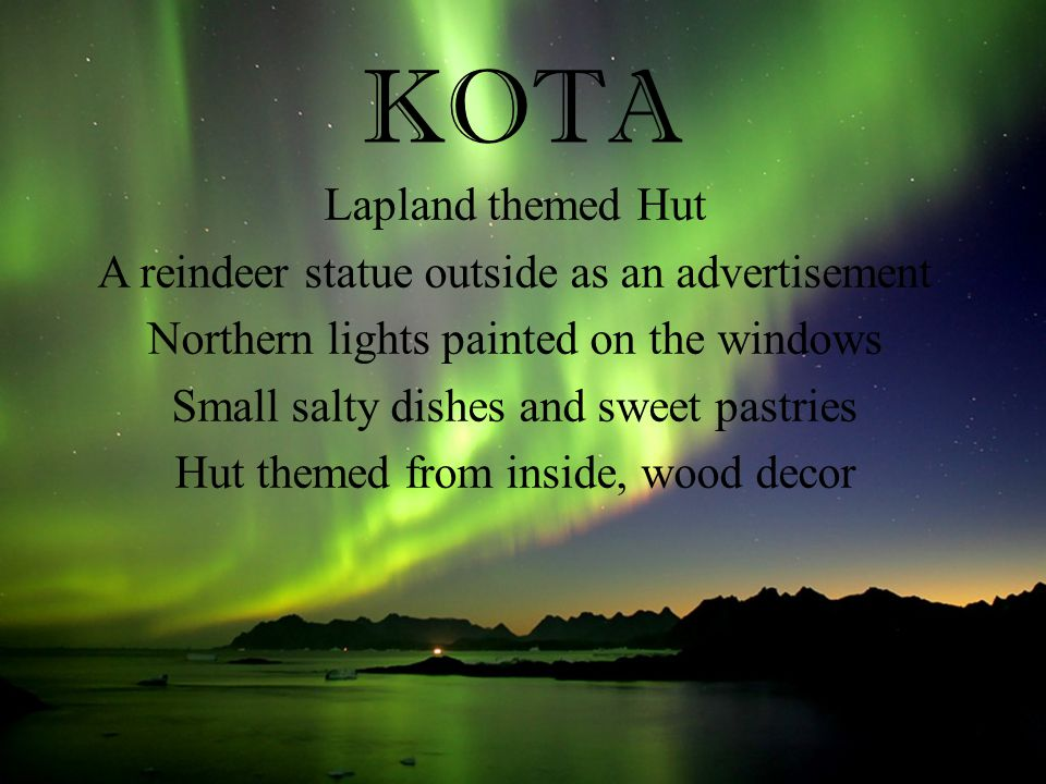 KOTA Lapland themed Hut A reindeer statue outside as an advertisement Northern lights painted on the windows Small salty dishes and sweet pastries Hut themed from inside, wood decor