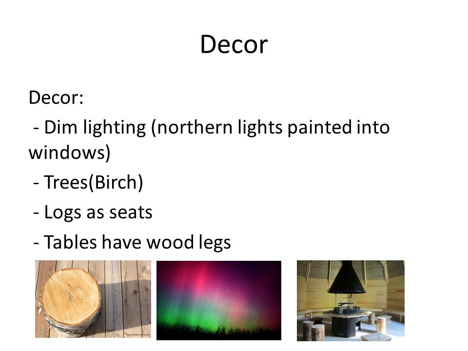 Decor Decor: - Dim lighting (northern lights painted into windows) - Trees(Birch) - Logs as seats - Tables have wood legs
