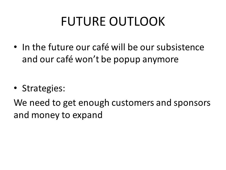 FUTURE OUTLOOK In the future our café will be our subsistence and our café won't be popup anymore Strategies: We need to get enough customers and sponsors and money to expand