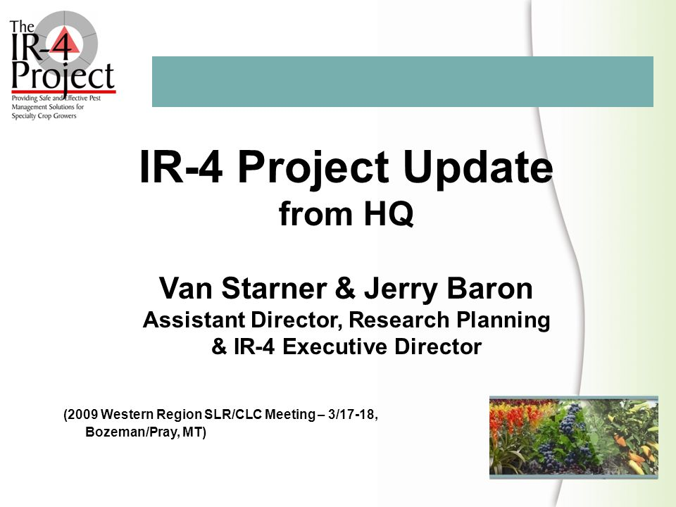 IR-4 Project Update from HQ Van Starner & Jerry Baron Assistant Director, Research Planning & IR-4 Executive Director (2009 Western Region SLR/CLC Mee
