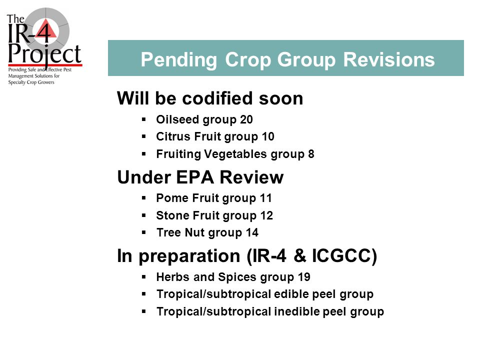 Pending Crop Group Revisions Will be codified soon  Oilseed group 20  Citrus Fruit group 10  Fruiting Vegetables group 8 Under EPA Review  Pome Fr