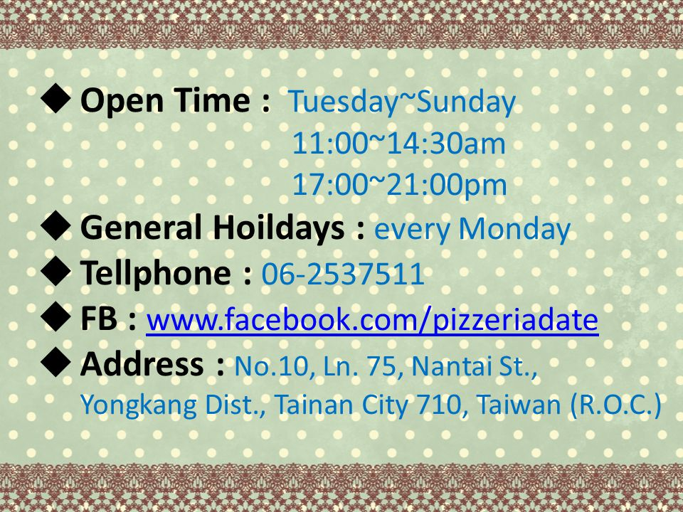  Open Time : Tuesday~Sunday 11:00~14:30am 17:00~21:00pm  General Hoildays : every Monday  Tellphone : 06-2537511  FB : www.facebook.com/pizzeriadate www.facebook.com/pizzeriadate  Address : No.10, Ln.