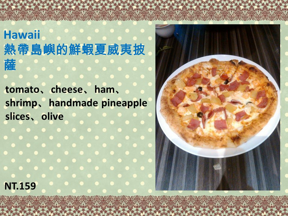 Hawaii 熱帶島嶼的鮮蝦夏威夷披 薩 tomato 、 cheese 、 ham 、 shrimp 、 handmade pineapple slices 、 olive NT.159