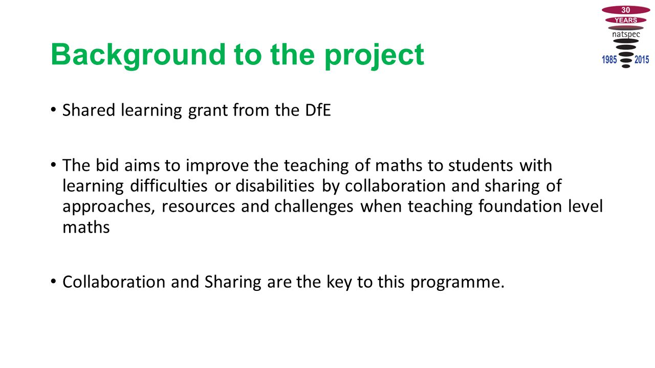 Background to the project Shared learning grant from the DfE The bid aims to improve the teaching of maths to students with learning difficulties or disabilities by collaboration and sharing of approaches, resources and challenges when teaching foundation level maths Collaboration and Sharing are the key to this programme.