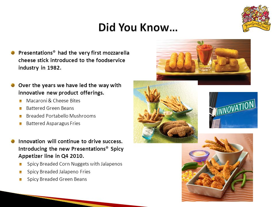 Presentations® had the very first mozzarella cheese stick introduced to the foodservice industry in 1982.