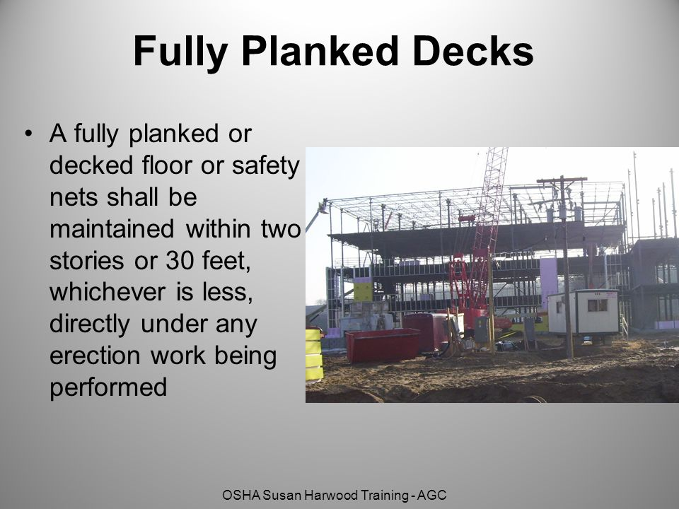 OSHA Susan Harwood Training - AGC Fully Planked Decks A fully planked or decked floor or safety nets shall be maintained within two stories or 30 feet
