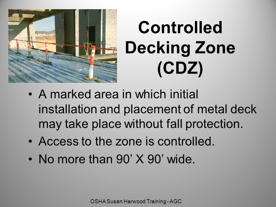 OSHA Susan Harwood Training - AGC Controlled Decking Zone (CDZ) A marked area in which initial installation and placement of metal deck may take place