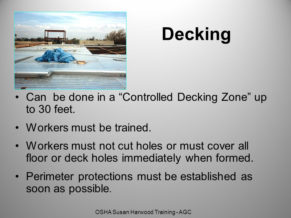 "OSHA Susan Harwood Training - AGC Decking Can be done in a ""Controlled Decking Zone"" up to 30 feet. Workers must be trained. Workers must not cut hole"