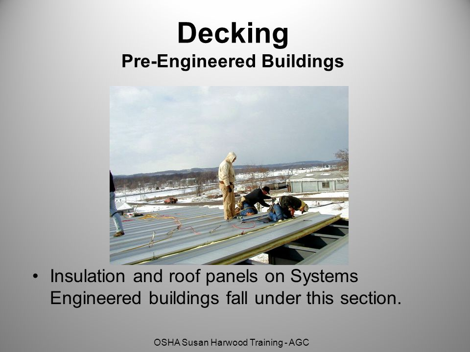 OSHA Susan Harwood Training - AGC Decking Pre-Engineered Buildings Insulation and roof panels on Systems Engineered buildings fall under this section.