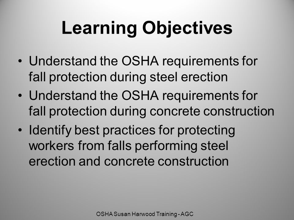 OSHA Susan Harwood Training - AGC Learning Objectives Understand the OSHA requirements for fall protection during steel erection Understand the OSHA r