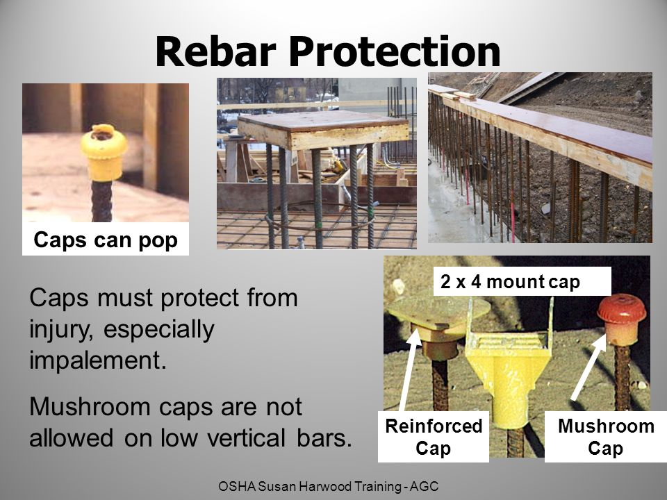 OSHA Susan Harwood Training - AGC Rebar Protection 2x4 mount cap Caps can pop OK Mushroom Cap Reinforced Cap 2 x 4 mount cap Caps must protect from in
