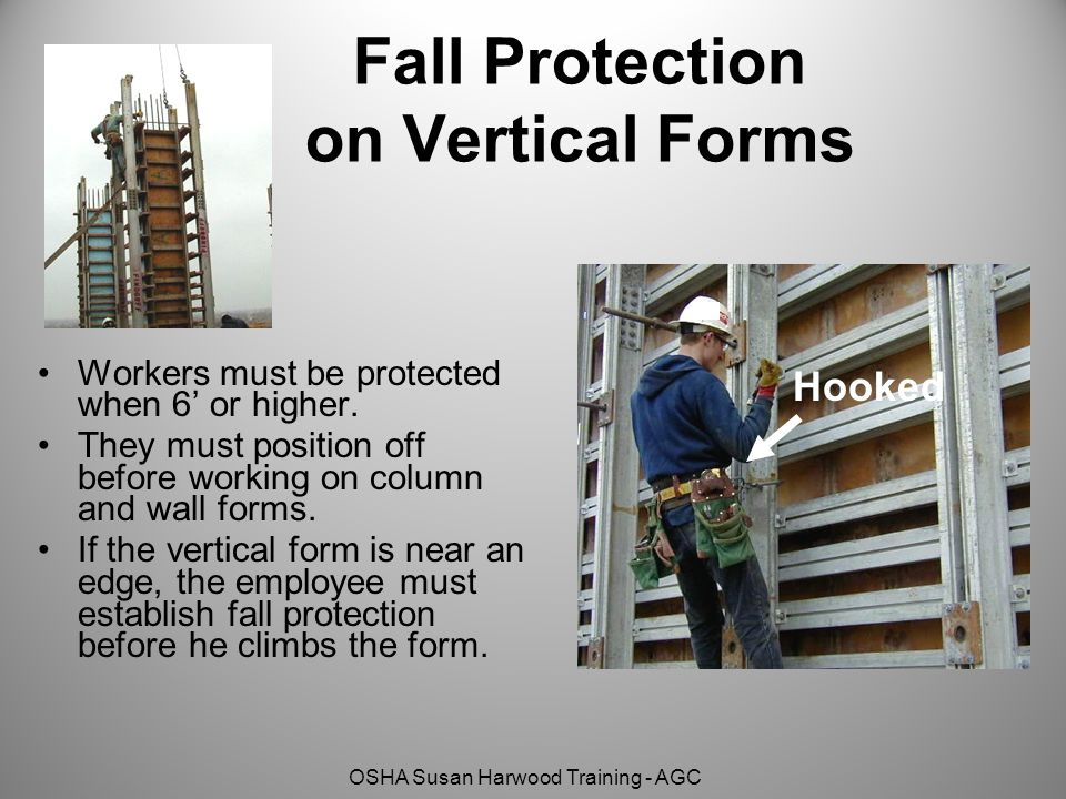 OSHA Susan Harwood Training - AGC Fall Protection on Vertical Forms Workers must be protected when 6' or higher. They must position off before working