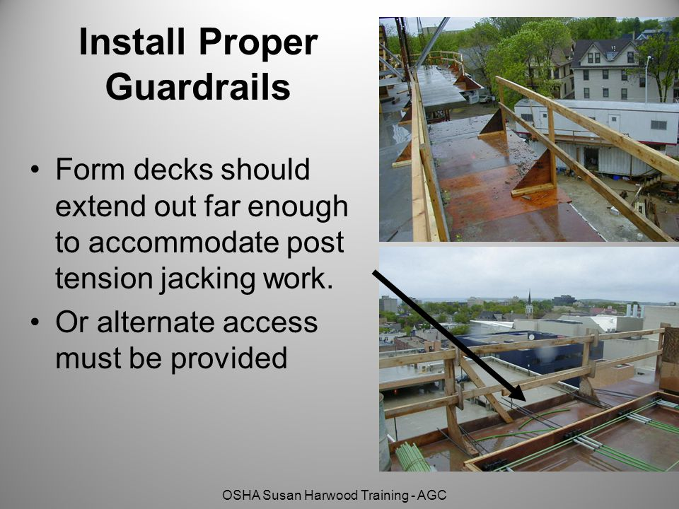 OSHA Susan Harwood Training - AGC Install Proper Guardrails Form decks should extend out far enough to accommodate post tension jacking work. Or alter