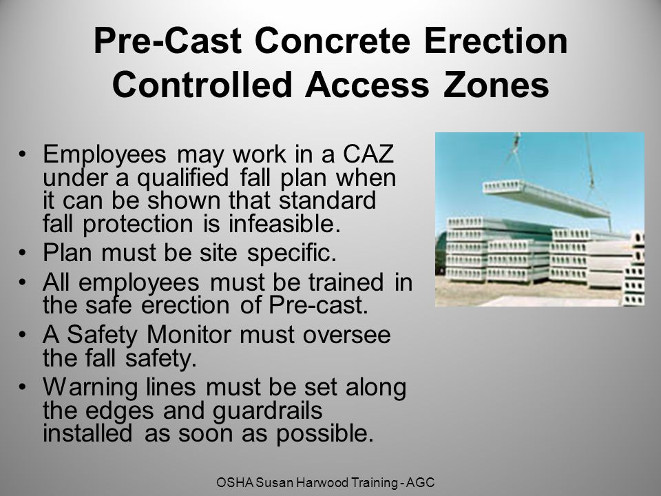 OSHA Susan Harwood Training - AGC Pre-Cast Concrete Erection Controlled Access Zones Employees may work in a CAZ under a qualified fall plan when it c