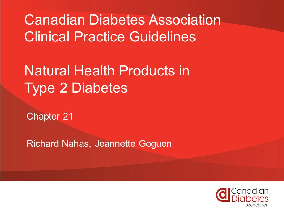 guidelines.diabetes.ca | 1-800-BANTING (226-8464) | diabetes.ca Copyright © 2013 Canadian Diabetes Association Natural Health Product Checklist ASK about natural health products being used to treat diabetes BE AWARE that no natural health products are proven and some may be harmful 2013