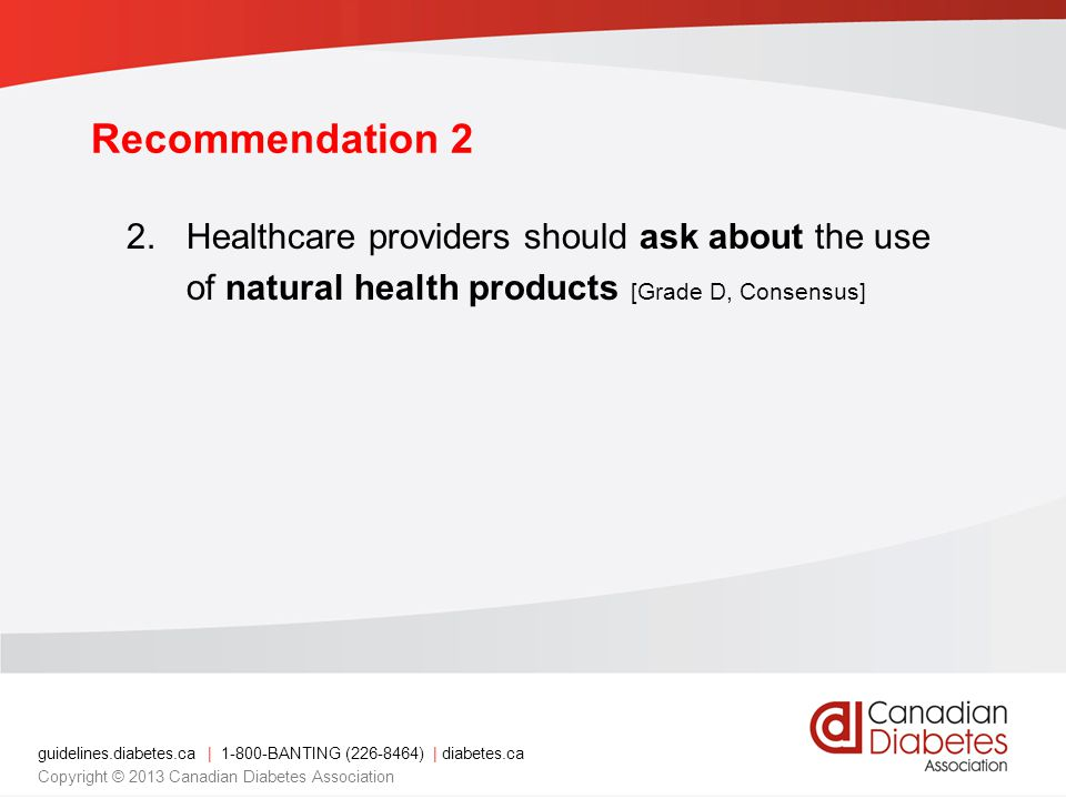 guidelines.diabetes.ca | 1-800-BANTING (226-8464) | diabetes.ca Copyright © 2013 Canadian Diabetes Association Recommendation 2 2.Healthcare providers should ask about the use of natural health products [Grade D, Consensus]