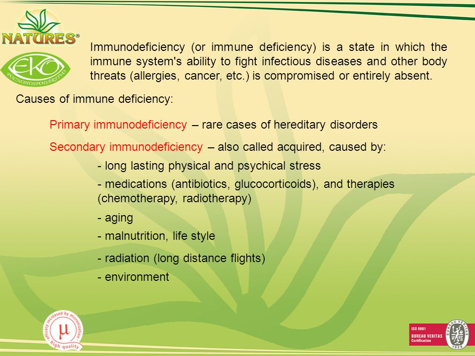 Causes of immune deficiency: - malnutrition, life style - radiation (long distance flights) - aging - environment - medications (antibiotics, glucocorticoids), and therapies (chemotherapy, radiotherapy) Immunodeficiency (or immune deficiency) is a state in which the immune system s ability to fight infectious diseases and other body threats (allergies, cancer, etc.) is compromised or entirely absent.