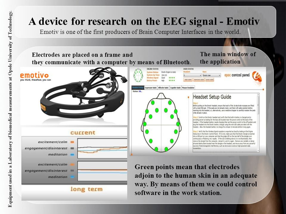 6 A device for research on the EEG signal - Emotiv Electrodes are placed on a frame and they communicate with a computer by means of Bluetooth. Emotiv