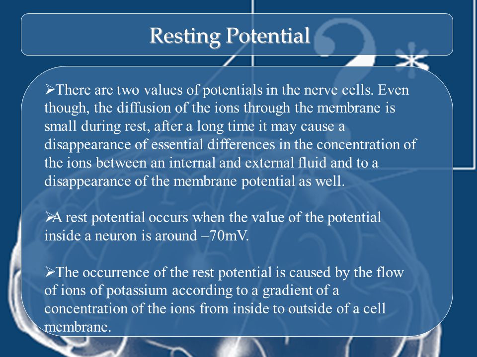 8 Resting Potential  There are two values of potentials in the nerve cells. Even though, the diffusion of the ions through the membrane is small duri