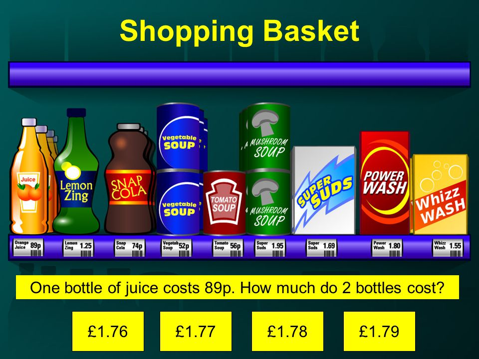 Shopping Basket One bottle of juice costs 89p. How much do 2 bottles cost £1.76£1.77£1.78£1.79