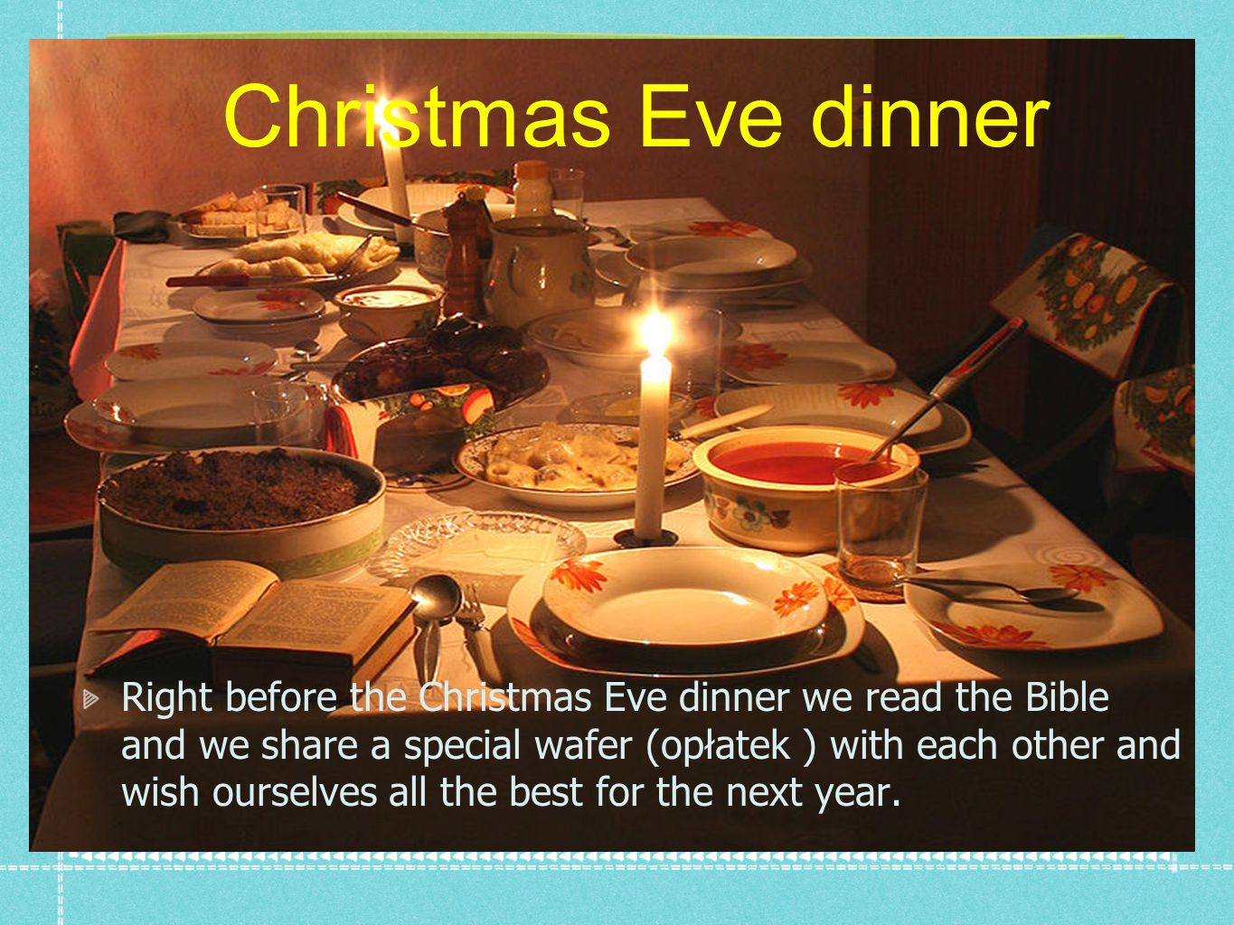 Christmas Eve dinner Right before the Christmas Eve dinner we read the Bible and we share a special wafer (opłatek ) with each other and wish ourselves all the best for the next year.